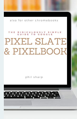 The Ridiculously Simple Guide to Google Pixel Slate and Pixelbook: A Practical Guide to Getting Started with Chromebooks and Tablets Running Chrome OS (Ridiculously Simple Tech)
