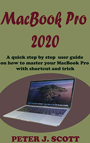 MacBook Pro 2020: A Step By Step Process On How To Completely Set Up And Make Use Of Your Macbook Pro with tips, tricks, shortcuts and with the aid of pictures, like a pro (English Edition)