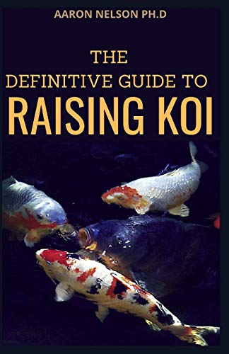 THE DEFINITIVE GUIDE TO RAISING KOI: THE ULTIMATE GUIDE FOR KOI BREEDING