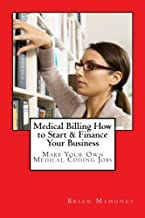 Medical Billing How to Start & Finance Your Business: Make Your Own Medical Coding Jobs