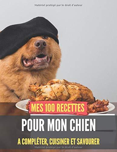 Mes 100 recettes pour mon CHIEN - A compléter, cuisiner et savourer: Fiches de recettes pour chien I Idée cadeau Noël I cahier de repas canin