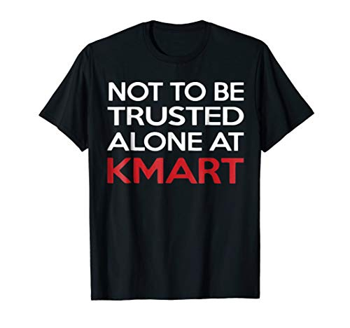 not to be trusted alone at kmart shirt