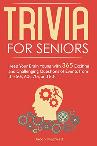 Trivia for Seniors: Keep Your Brain Young with 365 Exciting and Challenging Questions of Events from...