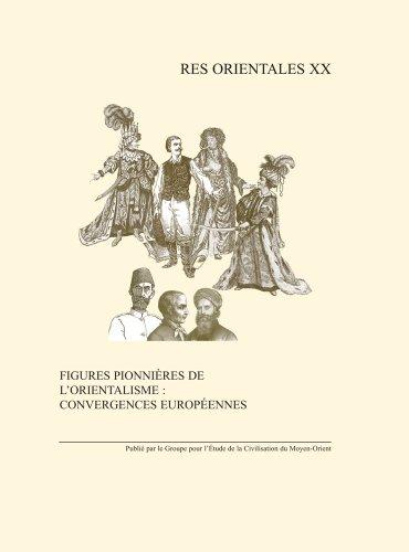 Figures pionnieres de l'orientalisme: Convergences Europeennes: Monde anglophone, Europe Centrale et orientale