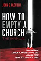 How to Empty a Church: The Manual: Guidelines for Church-Planters and Pastors Gleaned from a Real Ecclesiastical Saga