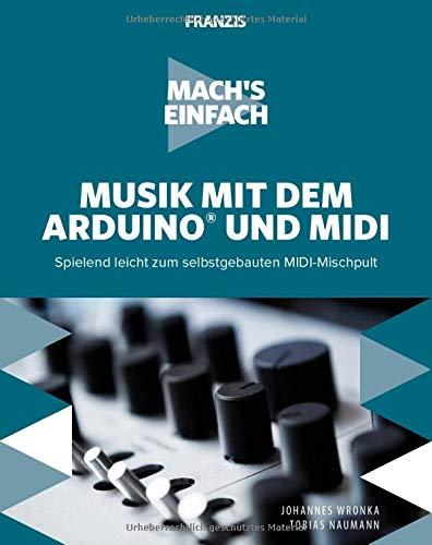 Mach's einfach: Musik mit dem Arduino und MIDI: Musiker aufgepasst! Spielend leicht zum selbstgebauten MIDI-Mischpult