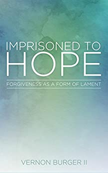 Imprisoned to Hope: Forgiveness as a Form of Lament by [Vernon Burger]