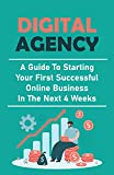 Digital Agency: A Guide To Starting Your First Successful Online Business In The Next 4 Weeks: Make Money Online (English Edition)