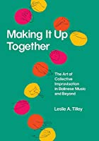 Making It Up Together: The Art of Collective Improvisation in Balinese Music and Beyond (Chicago Studies in Ethnomusicology)