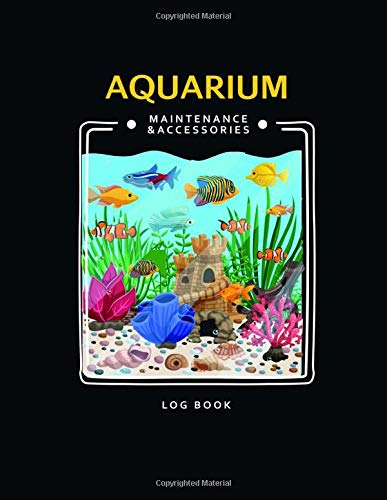Aquarium Maintenance & Accessories Log Book: Complete Maintenance & Accessories checklists- Record all routine Aquarium tasks and accessory equipment ... Cleaning, Water Changes, fish health and more
