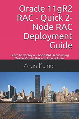 Oracle 11gR2 RAC - Quick 2-Node RAC Deployment Guide: Learn to deploy a 2 node RAC setup using Oracle Virtual Box and Oracle Linux