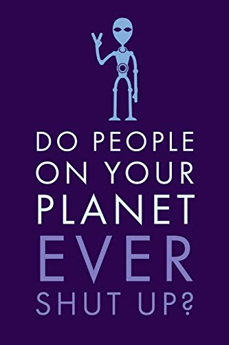 Do People: On Your Planet Ever Shut Up? - Unique Humorous Alien And Human...