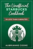 The Unofficial Starbucks Cookbook in Less Than 5 minutes: Your Go-To Starbucks Book For Preparing...