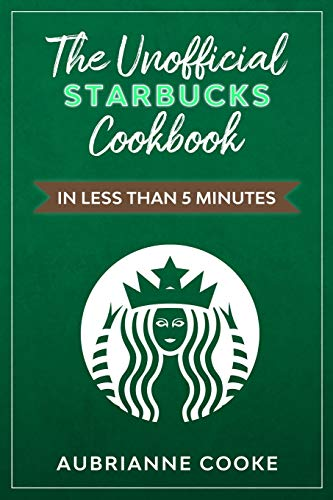 The Unofficial Starbucks Cookbook in Less Than 5 minutes: Your Go-To Starbucks Book For Preparing Your Favorite Drinks At Home and Saving Money