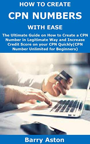 HOW TO CREATE CPN NUMBERS WITH EASE: The Ultimate Guide on How to Create a CPN Number in Legitimate Way and Increase Credit Score on your CPN Quickly(CPN Number Unlimited for Beginners)