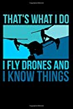 That's What I Do I Fly Drones And I Know Things: Funny Drone Pilot Journal - 110 Blank Dot-Grid Pages - Your Perfect Notebook for School, University or Work