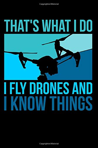 That\'s What I Do I Fly Drones And I Know Things: Funny Drone Pilot Journal - 110 Blank Dot-Grid Pages - Your Perfect Notebook for School, University or Work