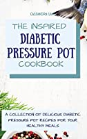 The Inspired Diabetic Pressure Pot Cookbook: A Collection of Delicious Diabetic Pressure Pot Recipes for Your Healthy Meals