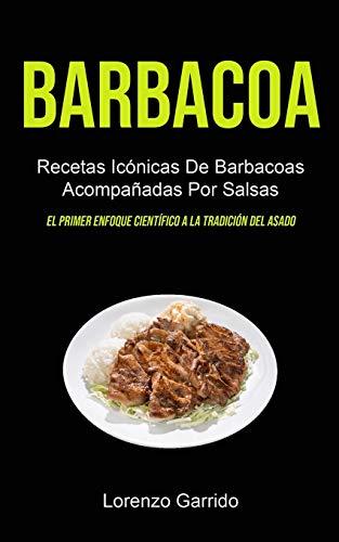 Barbacoa: Recetas Icónicas De Barbacoas Acompañadas Por Salsas (El primer enfoque científico a la tradición del asado)