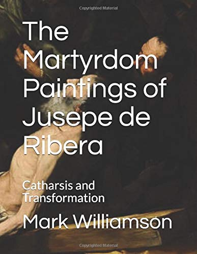 The Martyrdom Paintings of Jusepe de Ribera: Catharsis and Transformation