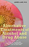 Alternative Treatments of Alcohol and Drug Abuse: Safe, effective and affordable approaches and how to use them (Alternative and Integrative Treatments in Mental Health Care Book 10)