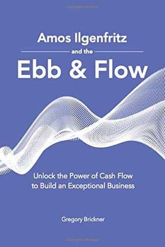 Amos Ilgenfritz and the Ebb & Flow: Unlock the Power of Cash Flow to Build an Exceptional Business