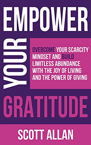 Empower Your Gratitude: Overcome Your Scarcity Mindset and Build Limitless Abundance with the Joy of