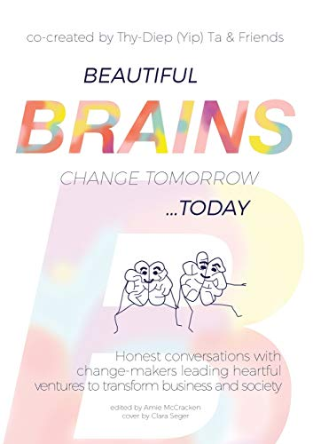 Beautiful Brains change tomorrow... today: Honest conversations with change-makers leading heartful ventures to transform business and society