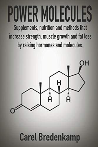 POWER MOLECULES: Supplements, nutrition and methods that increase strength, muscle growth and fat loss by raising hormones and molecules