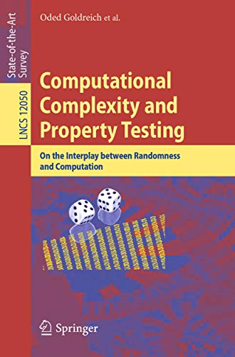 Computational Complexity and Property Testing: On the Interplay Between Randomness and Computation (Lecture Notes in Computer Science Book 12050)