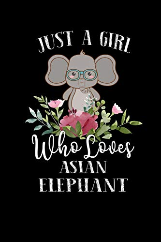 Just a Girl Who Loves Asian Elephant: Perfect Asian Elephant Lover Gift For Girl. Cute Notebook for Asian Elephant Lover. Gift it to your Sister, ... Who Loves Asian Elephant. 100 Pages Notebook