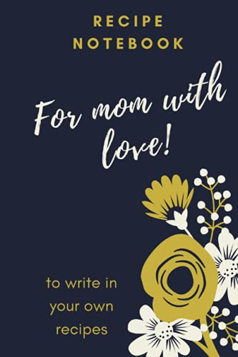 'FOR MOM WITH LOVE!'- ELEGANT RECIPE NOTEBOOK/ RECIPE BOOK TO WRITE IN / PERFECT GIFT FOR MOTHER'S DAY: Stylish Culinary art book to write in your own ... BLOCS Y CUADERNOS DE NOTAS, LIBRETAS)