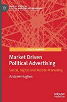 Market Driven Political Advertising: Social, Digital and Mobile Marketing (Palgrave Studies in Political Marketing and Management)