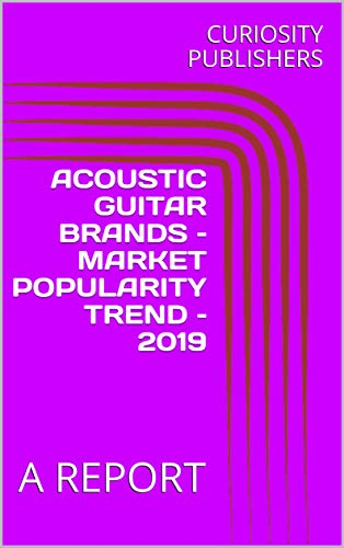 ACOUSTIC GUITAR BRANDS – MARKET POPULARITY TREND – 2019 : A REPORT (English Edition)