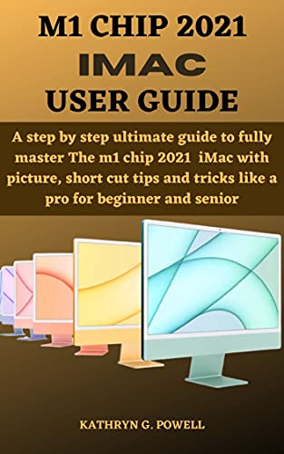 M1 CHIP 2021 IMAC USER GUIDE: A step by step ultimate guide to fully master The...