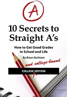 10 Secrets to Straight A's: How to Get Good Grades in School and Life