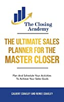The Ultimate Sales Planner For The Master Closer: Plan and Schedule Your Activities To Achieve Your Goals
