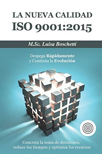 La Nueva Calidad ISO 9001:2015.  Despega Rápidamente y Continua la Evolución: Concreta  la toma de decisiones, reduce los tiempos y optimiza los recursos. (ISO & Sistema de Gestión)