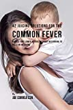 42 Juicing Solutions for the Common Fever: Reduce and Lower Fevers without Recurring