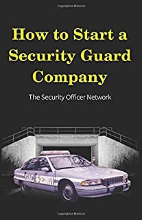 How to Start a Security Guard Company: Creative Strategies for Getting Your Private Security Agency Up and Running (Security Officer Network)