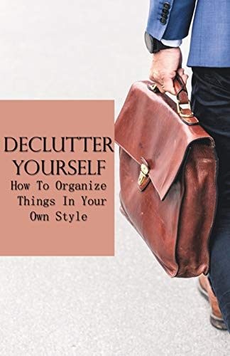 Declutter Yourself: How To Organize Things In Your Own Style: Organizing Your Home Where To Start (English Edition)