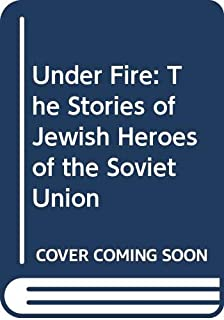 Under Fire: The Stories of Jewish Heroes of the Soviet Union
