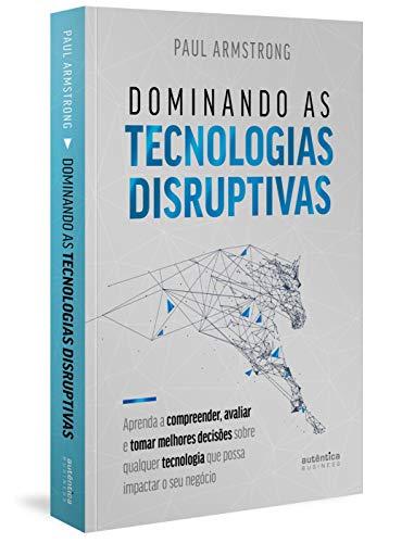 Dominando as tecnologias disruptivas: aprenda a compreender, avaliar e tomar melhores decisões sobre qualquer tecnologia que possa impactar o seu ... Disruptiva que Possa Impactar o seu Negócio