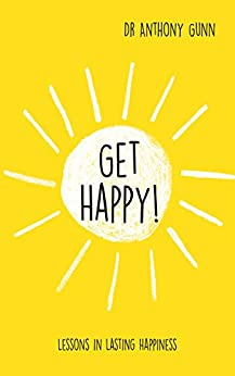 Get Happy!: Lessons in lasting happiness by [Anthony Gunn]
