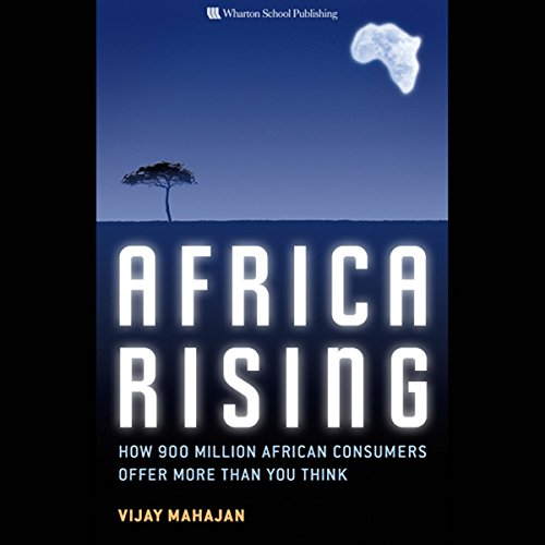 Africa Rising     How 900 Million African Consumers Offer More Than You Think              By:                                                                                                                                 Vijay Gunther,                                                                                        Robert E. Mahajan                               Narrated by:                                                                                                                                 Dennis Holland                      Length: 8 hrs and 48 mins     45 ratings     Overall 3.9