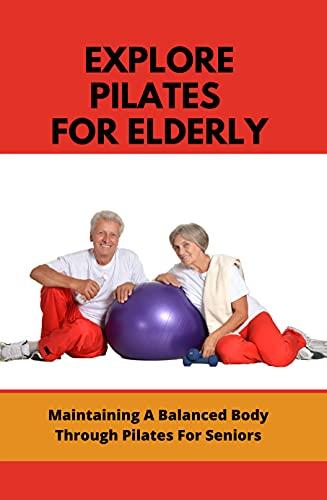 Explore Pilates For Elderly: Maintaining A Balanced Body Through Pilates For Seniors: Beginner Pilates For Seniors (English Edition) ⭐