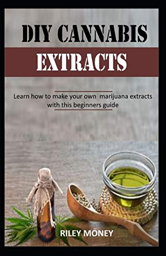 DIY CANNABIS EXTRACTS: Learn how to make your own marijuana extracts with this beginners guide