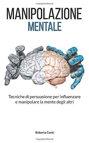 Manipolazione mentale: Tecniche di persuasione per influenzare e manipolare la mente degli altri