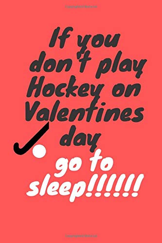Lined Notebook Gift For Hockey Player: If you  don't play Hockey on Valentines day   go to  sleep!!   Lined Notebook / Journal Gift, 100 Pages, 6x9, ... Finish  Hockey Tactics, Scores, Book Receipt