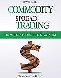 Commodity Spread Trading - Il Metodo Corretto di Analisi: Volume 2 - Metodo per lo spread trading con i futures sulle materie prime, libro ideale per ... prime, per principianti e trader esperti